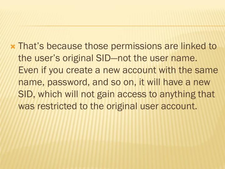 That's because those permissions are linked to the user's original SID—not the user name. Even if you create a new account with the same name, password, and so on, it will have a new SID, which will not gain access to anything that was restricted to the original user account.