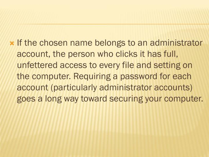 If the chosen name belongs to an administrator account, the person who clicks it has full, unfettered access to every file and setting on the computer. Requiring a password for each account (particularly administrator accounts) goes a long way toward securing your computer.