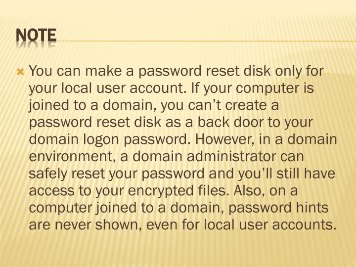 You can make a password reset disk only for your local user account. If your computer is joined to a domain, you can't create a password reset disk as a back door to your domain logon password. However, in a domain environment, a domain administrator can safely reset your password and you'll still have access to your encrypted files. Also, on a computer joined to a domain, password hints are never shown, even for local user accounts.