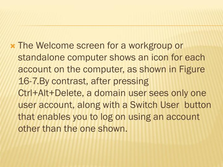 The Welcome screen for a workgroup or standalone computer shows an icon for each account on the computer, as shown in Figure 16-7.By contrast, after pressing Ctrl+Alt+Delete, a domain user sees only one user account, along with a Switch User  button that enables you to log on using an account other than the one shown.