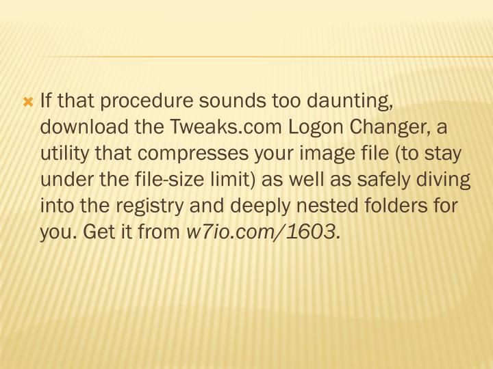 If that procedure sounds too daunting, download the Tweaks.com Logon Changer, a utility that compresses your image file (to stay under the file-size limit) as well as safely diving into the registry and deeply nested folders for you. Get it from