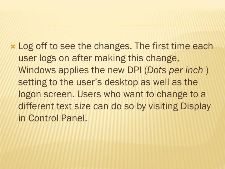Log off to see the changes. The first time each user logs on after making this change, Windows applies the new DPI (