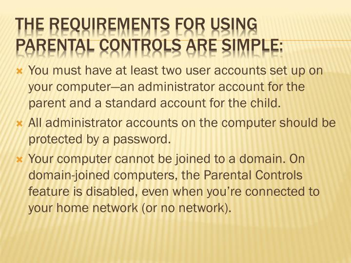 You must have at least two user accounts set up on your computer—an administrator account for the parent and a standard account for the child.
