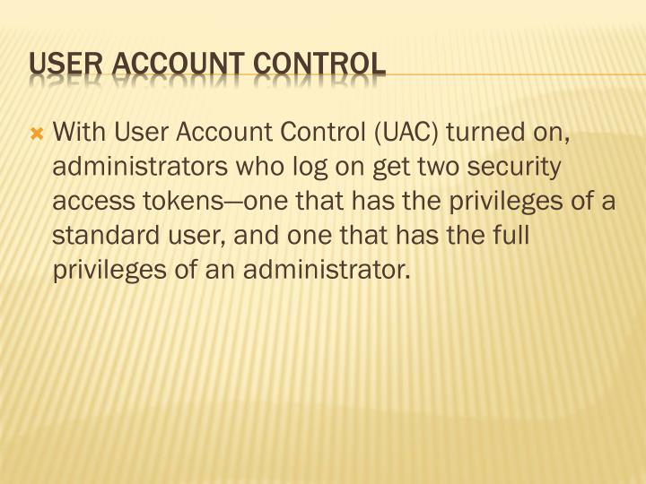 With User Account Control (UAC) turned on, administrators who log on get two security access tokens—one that has the privileges of a standard user, and one that has the full privileges of an administrator.