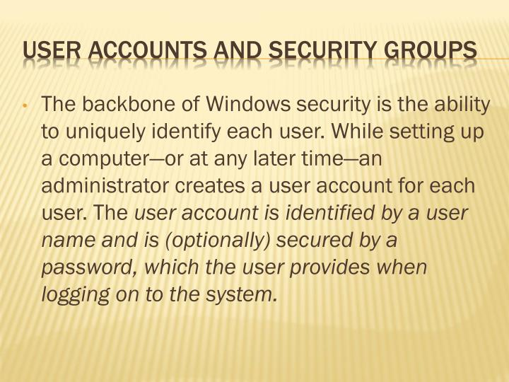 The backbone of Windows security is the ability to uniquely identify each user. While setting up a computer—or at any later time—an administrator creates a user account for each user. The