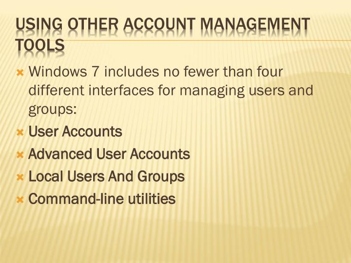Windows 7 includes no fewer than four different interfaces for managing users and groups: