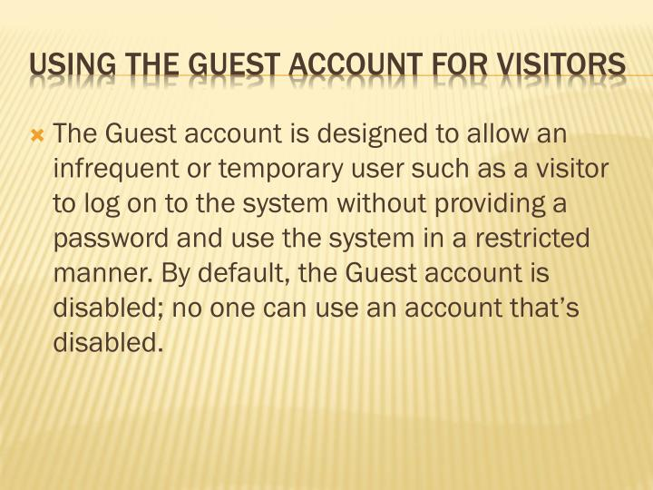 The Guest account is designed to allow an infrequent or temporary user such as a visitor to log on to the system without providing a password and use the system in a restricted manner. By default, the Guest account is disabled; no one can use an account that's disabled.
