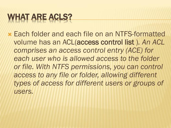 Each folder and each file on an NTFS-formatted volume has an ACL(