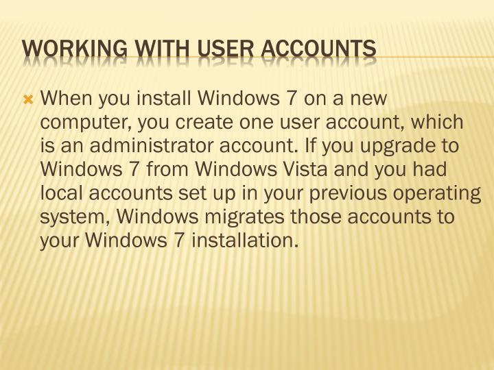 When you install Windows 7 on a new computer, you create one user account, which is an administrator account. If you upgrade to Windows 7 from Windows Vista and you had local accounts set up in your previous operating system, Windows migrates those accounts to your Windows 7 installation.