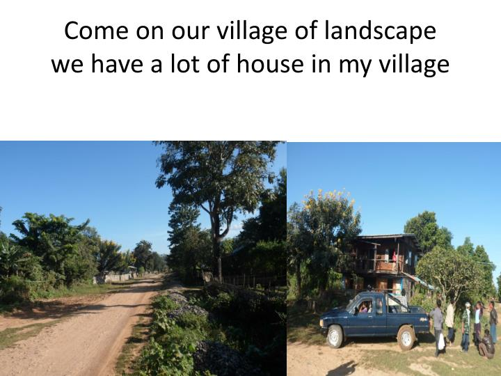 Come on our village of landscape we have a lot of house in my village