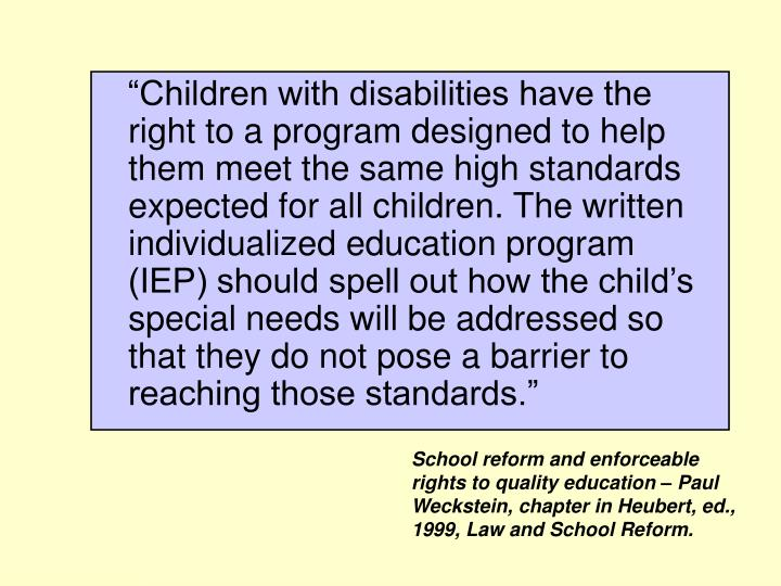 """Children with disabilities have the right to a program designed to help them meet the same high standards expected for all children. The written individualized education program (IEP) should spell out how the child's special needs will be addressed so that they do not pose a barrier to reaching those standards."""