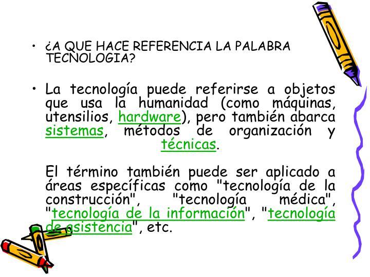 ¿A QUE HACE REFERENCIA LA PALABRA TECNOLOGIA?