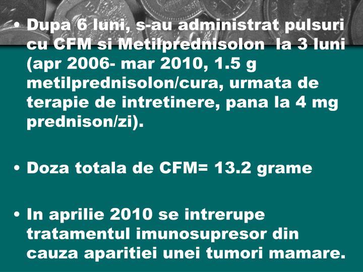 Dupa 6 luni, s-au administrat pulsuri cu CFM si Metilprednisolon  la 3 luni (apr 2006- mar 2010, 1.5 g metilprednisolon/cura, urmata de terapie de intretinere, pana la 4 mg prednison/zi).