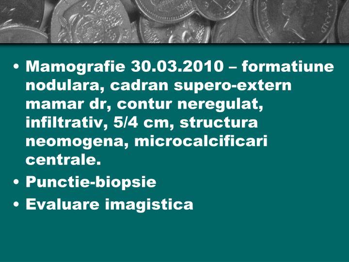 Mamografie 30.03.2010 – formatiune nodulara, cadran supero-extern mamar dr, contur neregulat, infiltrativ, 5/4 cm, structura neomogena, microcalcificari centrale.