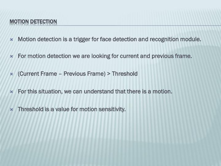 Motion detection is a trigger for face detection and recognition module.
