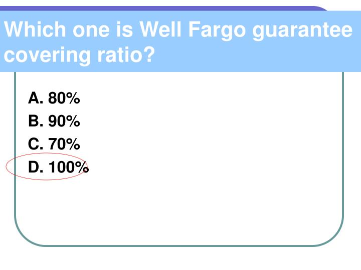 Which one is Well Fargo guarantee covering ratio?