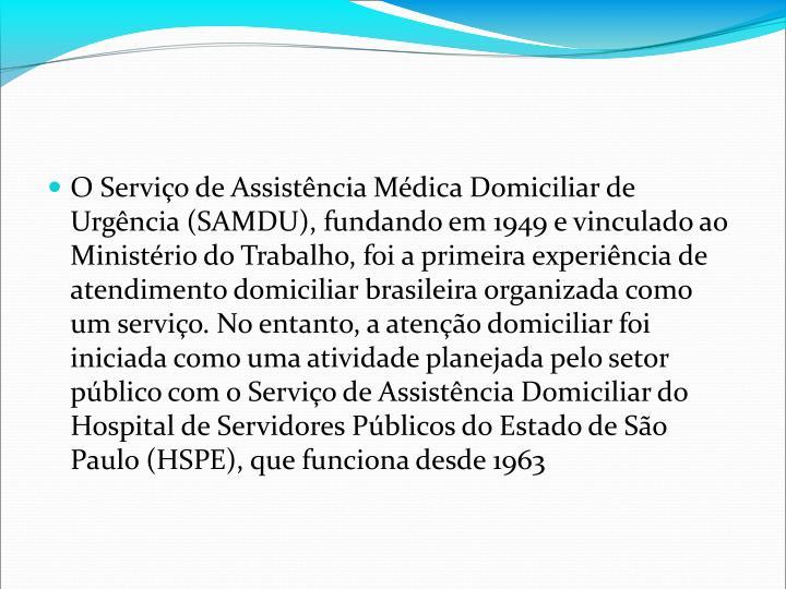 O Servio de Assistncia Mdica Domiciliar de Urgncia (SAMDU), fundando em 1949 e vinculado ao Ministrio do Trabalho, foi a primeira experincia de atendimento domiciliar brasileira organizada como um servio. No entanto, a ateno domiciliar foi iniciada como uma atividade planejada pelo setor pblico com o Servio de Assistncia Domiciliar do Hospital de Servidores Pblicos do Estado de So Paulo (HSPE), que funciona desde 1963
