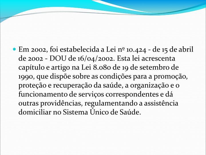 Em 2002, foi estabelecida a Lei n 10.424 - de 15 de abril de 2002 - DOU de 16/04/2002. Esta lei acrescenta captulo e artigo na Lei 8.080 de 19 de setembro de 1990, que dispe sobre as condies para a promoo, proteo e recuperao da sade, a organizao e o funcionamento de servios correspondentes e d outras providncias, regulamentando a assistncia domiciliar no Sistema nico de Sade.