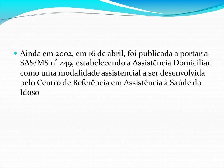 Ainda em 2002, em 16 de abril, foi publicada a portaria SAS/MS n 249, estabelecendo a Assistncia Domiciliar como uma modalidade assistencial a ser desenvolvida pelo Centro de Referncia em Assistncia  Sade do Idoso