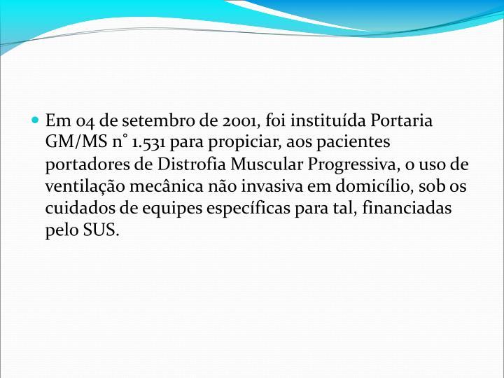 Em 04 de setembro de 2001, foi instituda Portaria GM/MS n 1.531 para propiciar, aos pacientes portadores de Distrofia Muscular Progressiva, o uso de ventilao mecnica no invasiva em domiclio, sob os cuidados de equipes especficas para tal, financiadas pelo SUS.