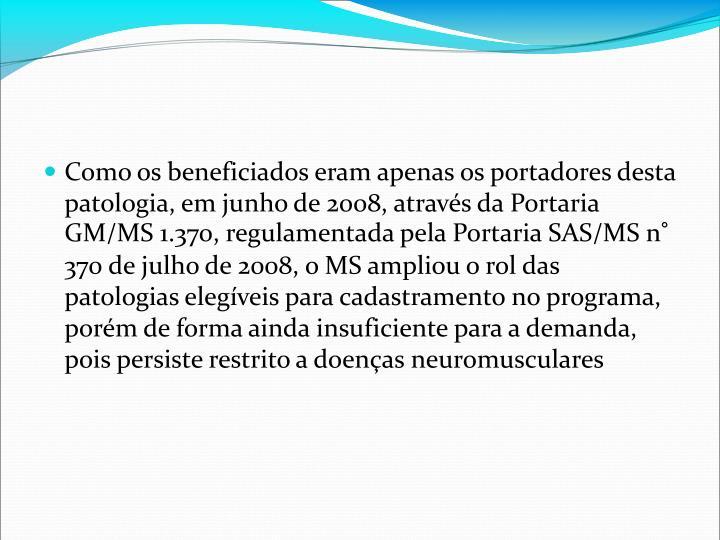 Como os beneficiados eram apenas os portadores desta patologia, em junho de 2008, atravs da Portaria GM/MS 1.370, regulamentada pela Portaria SAS/MS n 370 de julho de 2008, o MS ampliou o rol das patologias elegveis para cadastramento no programa, porm de forma ainda insuficiente para a demanda, pois persiste restrito a doenas neuromusculares