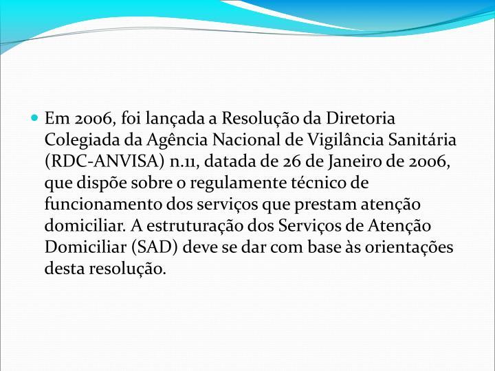 Em 2006, foi lanada a Resoluo da Diretoria Colegiada da Agncia Nacional de Vigilncia Sanitria (RDC-ANVISA) n.11, datada de 26 de Janeiro de 2006, que dispe sobre o regulamente tcnico de funcionamento dos servios que prestam ateno domiciliar. A estruturao dos Servios de Ateno Domiciliar (SAD) deve se dar com base s orientaes desta resoluo.