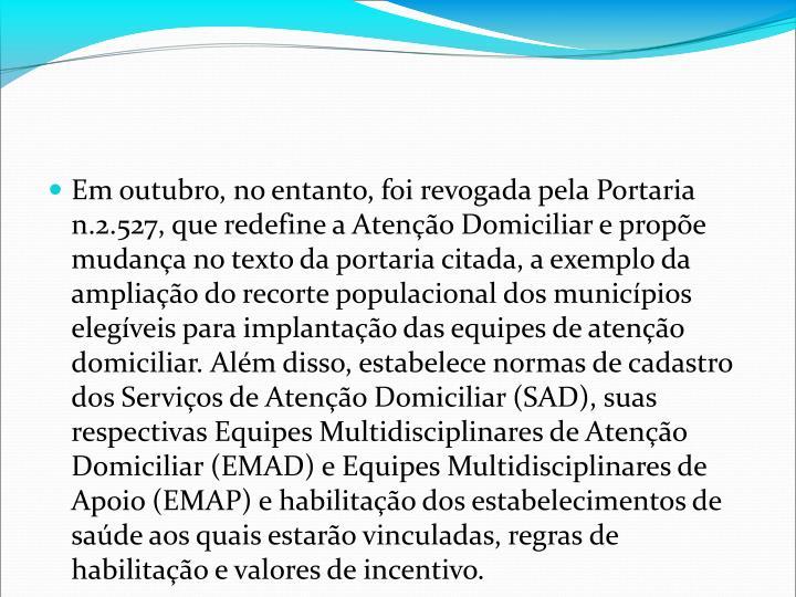 Em outubro, no entanto, foi revogada pela Portaria n.2.527, que redefine a Ateno Domiciliar e prope mudana no texto da portaria citada, a exemplo da ampliao do recorte populacional dos municpios elegveis para implantao das equipes de ateno domiciliar. Alm disso, estabelece normas de cadastro dos Servios de Ateno Domiciliar (SAD), suas respectivas Equipes Multidisciplinares de Ateno Domiciliar (EMAD) e Equipes Multidisciplinares de Apoio (EMAP) e habilitao dos estabelecimentos de sade aos quais estaro vinculadas, regras de habilitao e valores de incentivo.