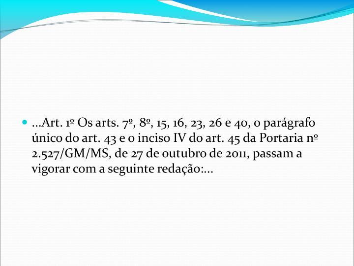 ...Art. 1 Os arts. 7, 8, 15, 16, 23, 26 e 40, o pargrafo nico do art. 43 e o inciso IV do art. 45 da Portaria n 2.527/GM/MS, de 27 de outubro de 2011, passam a vigorar com a seguinte redao:...