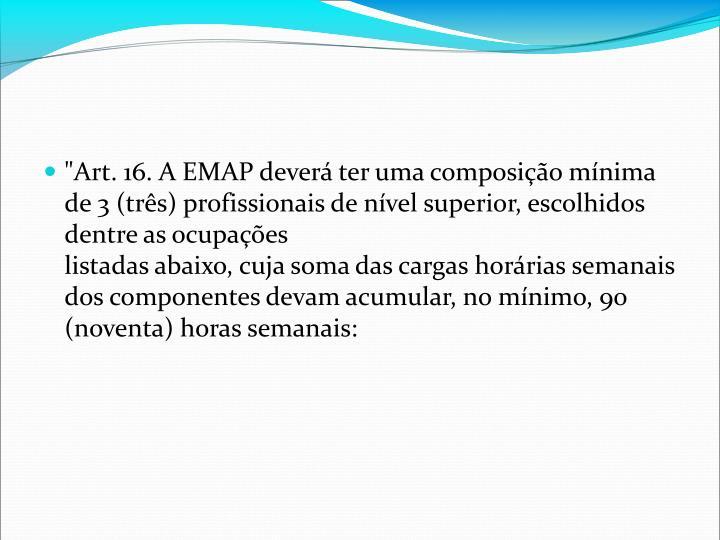 """""""Art. 16. A EMAP dever ter uma composio mnima de 3 (trs) profissionais de nvel superior, escolhidos dentre as ocupaes"""
