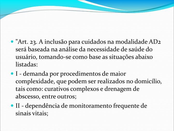 """""""Art. 23. A incluso para cuidados na modalidade AD2 ser baseada na anlise da necessidade de sade do usurio, tomando-se como base as situaes abaixo listadas:"""