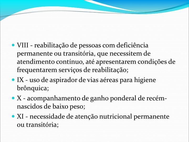 VIII - reabilitao de pessoas com deficincia permanente ou transitria, que necessitem de atendimento contnuo, at apresentarem condies de frequentarem servios de reabilitao;