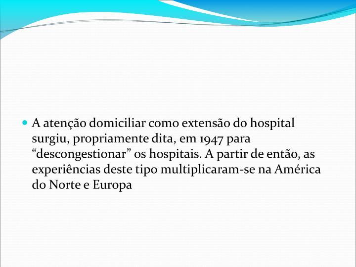 A ateno domiciliar como extenso do hospital surgiu, propriamente dita, em 1947 para descongestionar os hospitais. A partir de ento, as experincias deste tipo multiplicaram-se na Amrica do Norte e Europa