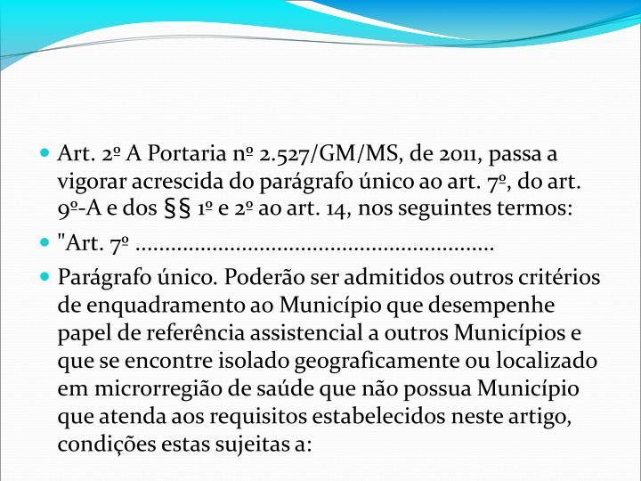 Art. 2 A Portaria n 2.527/GM/MS, de 2011, passa a vigorar acrescida do pargrafo nico ao art. 7, do art. 9-A e dos  1 e 2 ao art. 14, nos seguintes termos:
