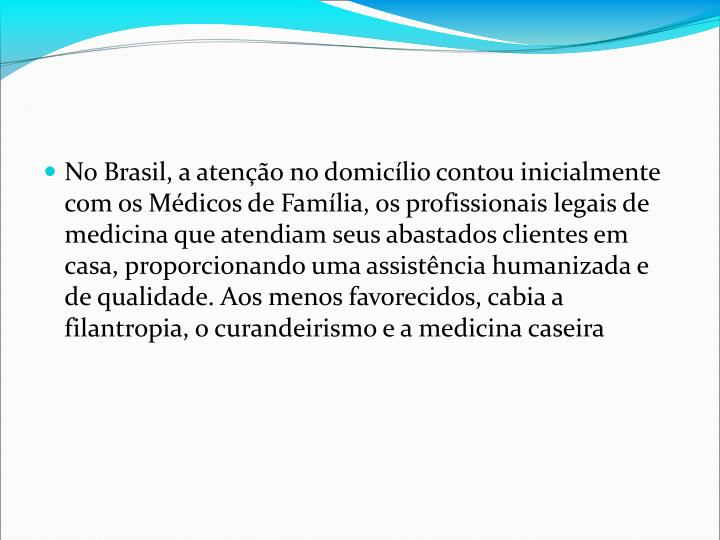 No Brasil, a ateno no domiclio contou inicialmente com os Mdicos de Famlia, os profissionais legais de medicina que atendiam seus abastados clientes em casa, proporcionando uma assistncia humanizada e de qualidade. Aos menos favorecidos, cabia a filantropia, o curandeirismo e a medicina caseira
