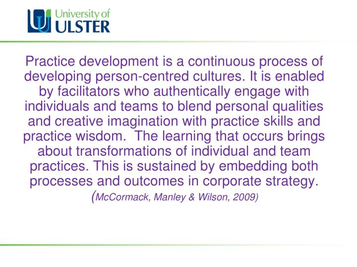 Practice development is a continuous process of developing person-centred cultures. It is enabled by facilitators who authentically engage with individuals and teams to blend personal qualities and creative imagination with practice skills and practice wisdom.  The learning that occurs brings about transformations of individual and team practices. This is sustained by embedding both processes and outcomes in corporate strategy.