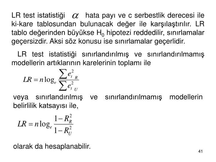 LR test istatistiği        hata payı ve c serbestlik derecesi ile ki-kare tablosundan bulunacak değer ile karşılaştırılır. LR tablo değerinden büyükse H