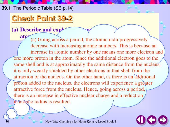 (a) Going across a period, the atomic radii progressively decrease with increasing atomic numbers. This is because an increase in atomic number by one means one more electron and one more proton in the atom. Since the additional electron goes to the same shell and is at approximately the same distance from the nucleus, it is only weakly shielded by other electrons in that shell from the attraction of the nucleus. On the other hand, as there is an additional proton added to the nucleus, the electrons will experience a greater attractive force from the nucleus. Hence, going across a period,