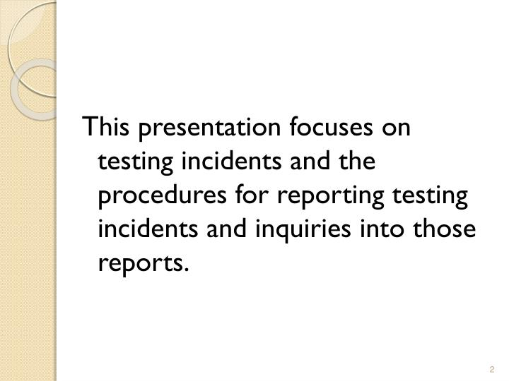 This presentation focuses on testing incidents and the procedures for reporting testing incidents and inquiries into those reports.