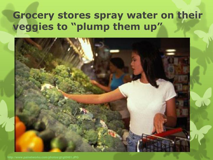 "Grocery stores spray water on their veggies to ""plump them up"""