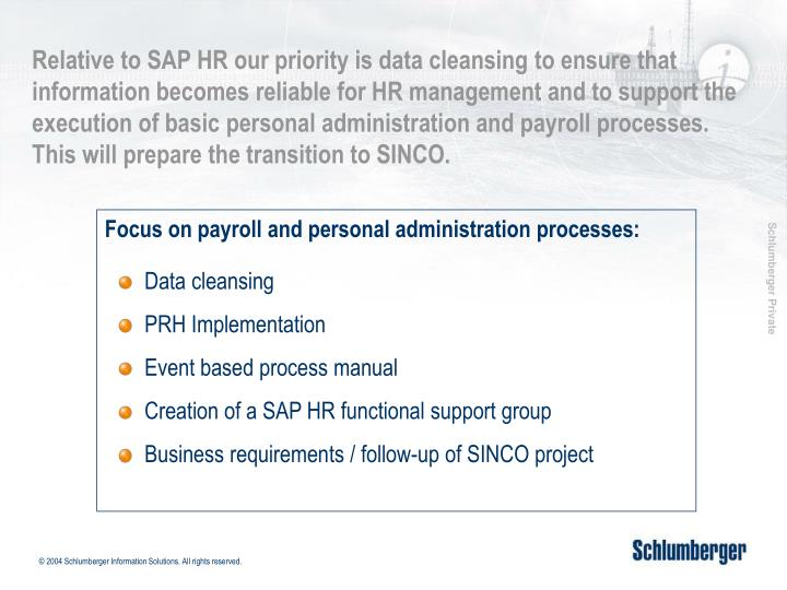 Relative to SAP HR our priority is data cleansing to ensure that information becomes reliable for HR management and to support the execution of basic personal administration and payroll processes.  This will prepare the transition to SINCO.