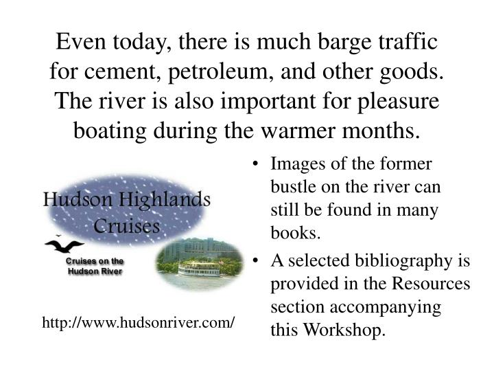 Even today, there is much barge traffic for cement, petroleum, and other goods. The river is also important for pleasure boating during the warmer months.