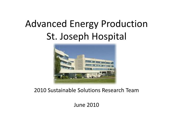 Advanced energy production st joseph hospital 2010 sustainable solutions research team june 2010