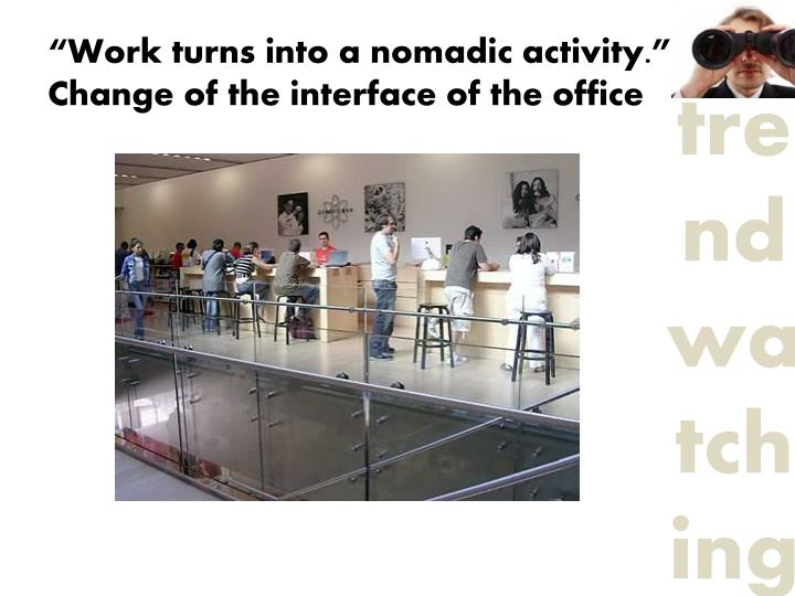 """Work turns into a nomadic activity."""