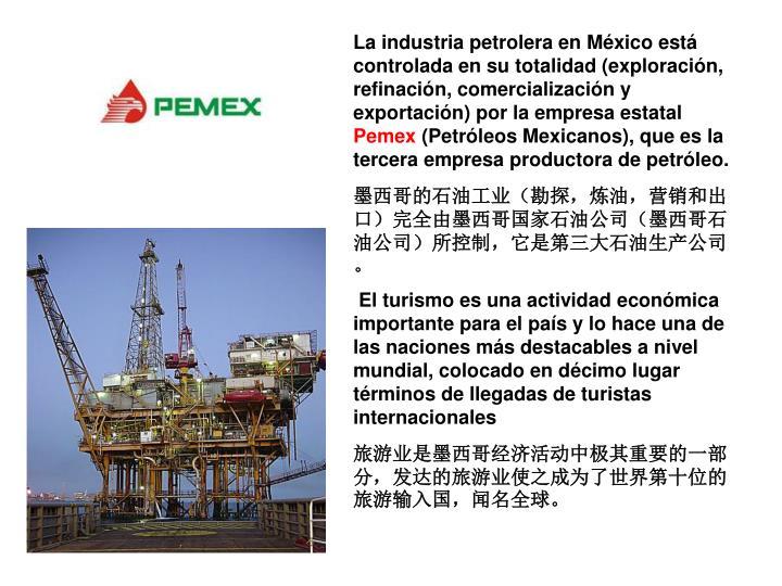 La industria petrolera en México está controlada en su totalidad (exploración, refinación, comercialización y exportación) por la empresa estatal