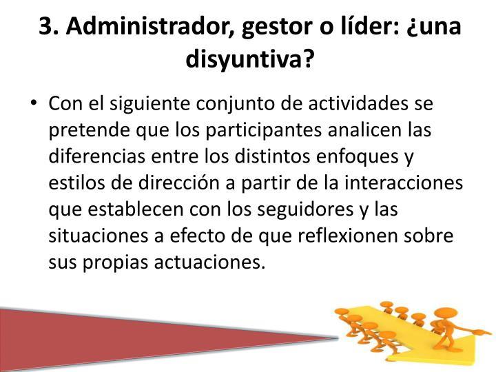 3. Administrador, gestor o líder: ¿una disyuntiva?