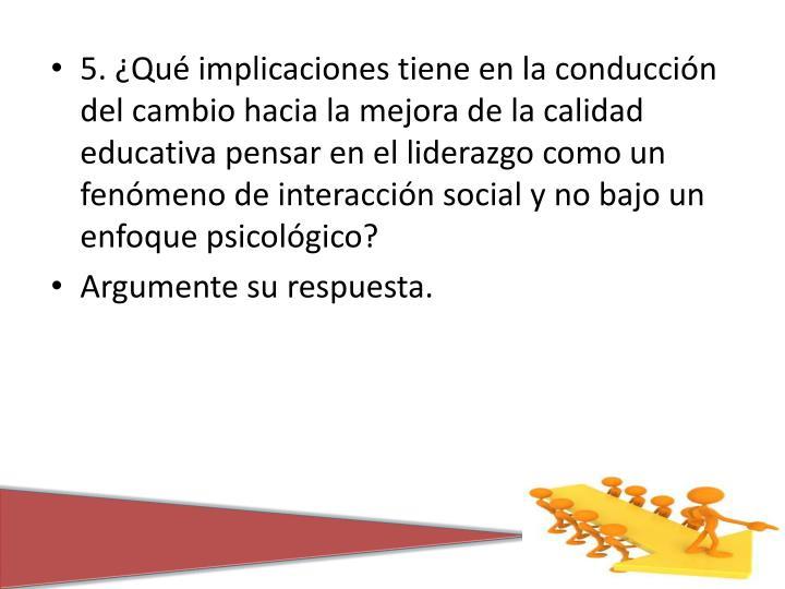 5. ¿Qué implicaciones tiene en la conducción del cambio hacia la mejora de la calidad educativa pensar en el liderazgo como un fenómeno de interacción social y no bajo un enfoque psicológico?