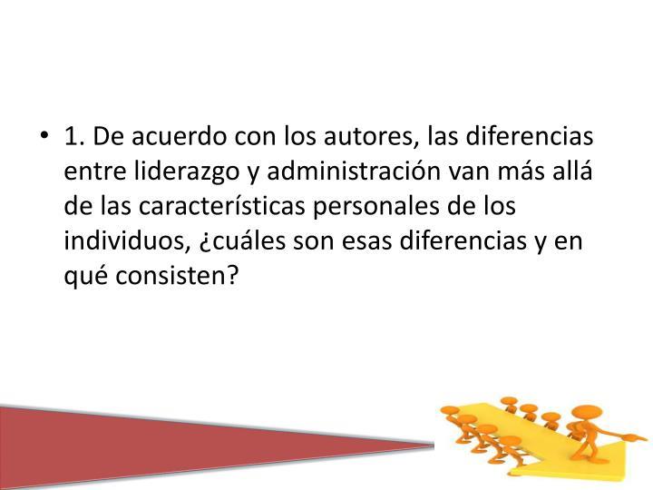 1. De acuerdo con los autores, las diferencias entre liderazgo y administración van más allá de las características personales de los individuos, ¿cuáles son esas diferencias y en qué consisten?