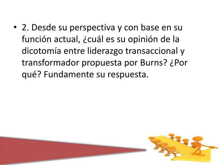 2. Desde su perspectiva y con base en su función actual, ¿cuál es su opinión de la dicotomía entre liderazgo transaccional y transformador propuesta por Burns? ¿Por qué? Fundamente su respuesta.