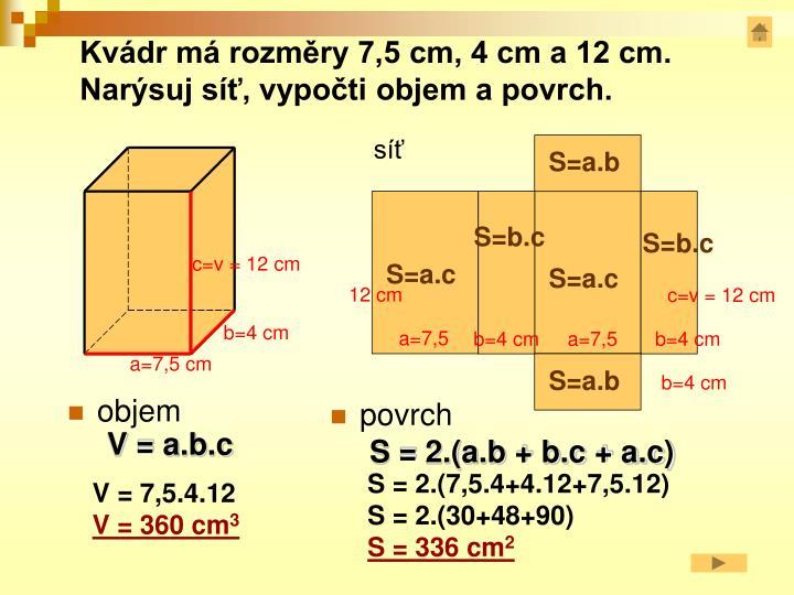 Kvádr má rozměry 7,5 cm, 4 cm a 12 cm. Narýsuj síť, vypočti objem a povrch.