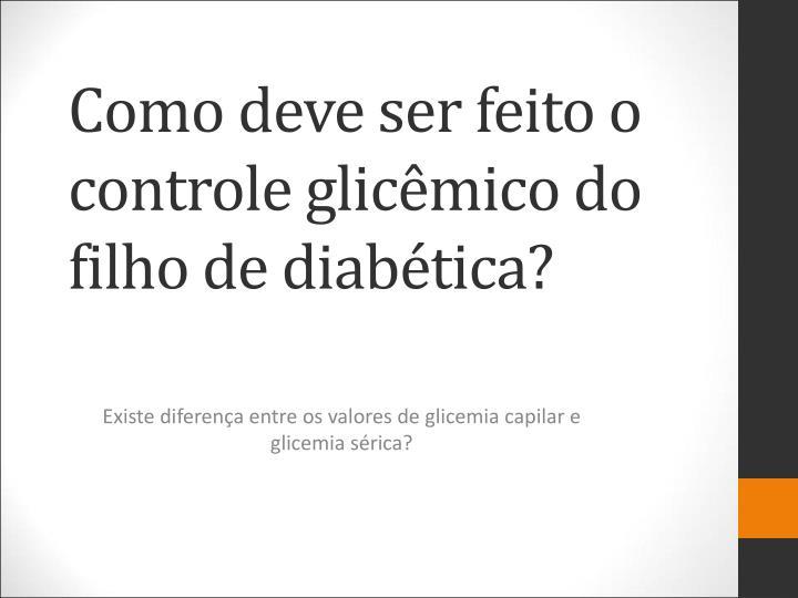 Como deve ser feito o controle glicêmico do filho de diabética?
